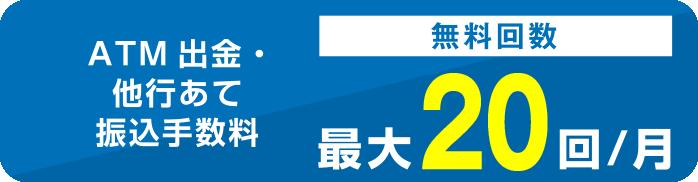 ATM出金・他行あて振込手数料 無料回数最大20回/月